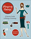 Click here for larger photo of Playing House : A Starter Guide to Being a Grown-Up