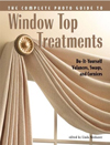 Complete Photo Guide to Window-Top Treatments : Do-It-Yourself Valances, Swags, and Cornices